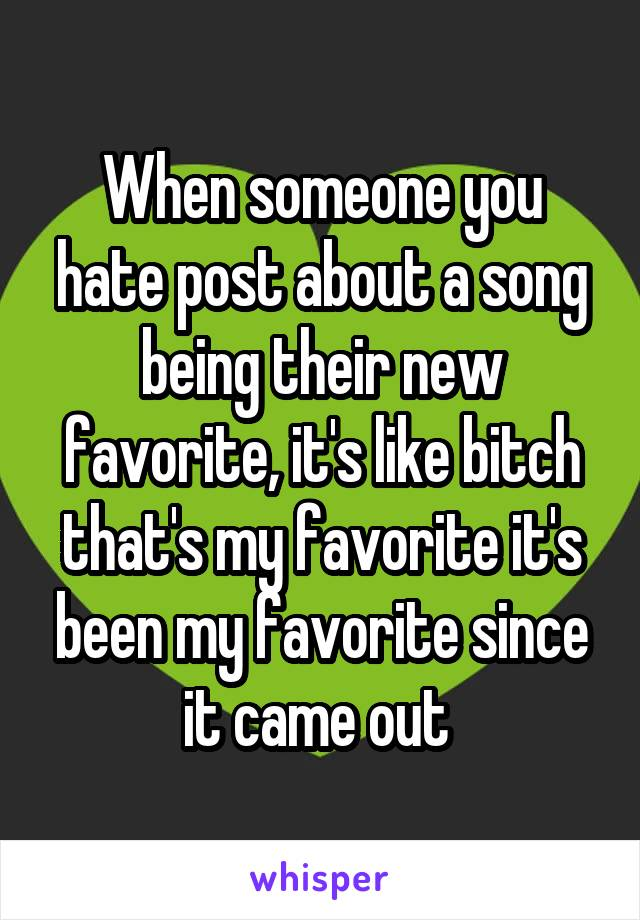 When someone you hate post about a song being their new favorite, it's like bitch that's my favorite it's been my favorite since it came out