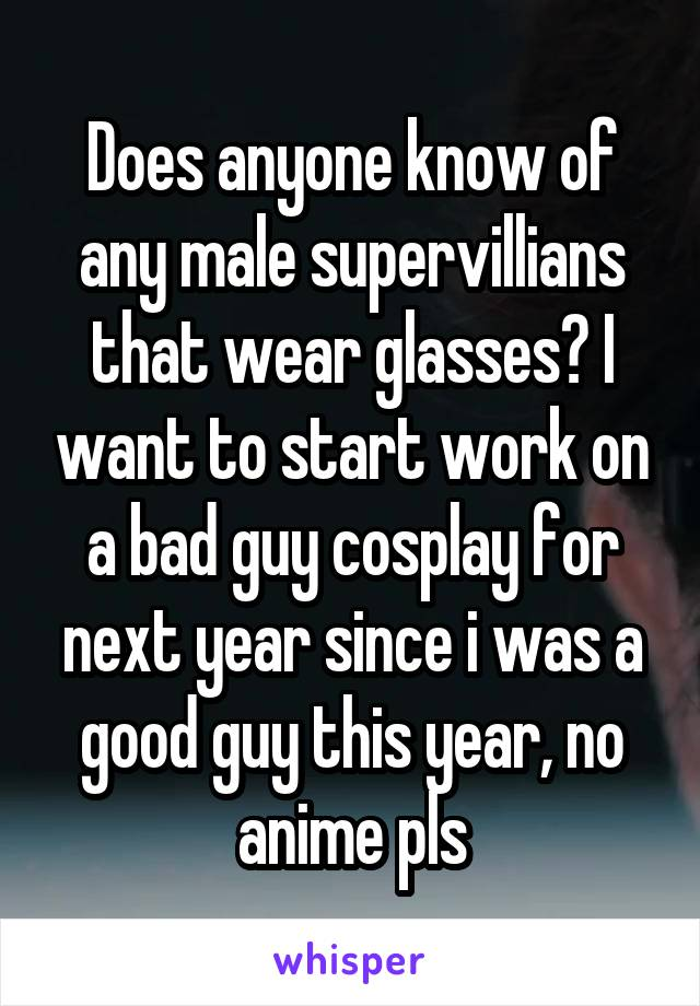 Does anyone know of any male supervillians that wear glasses? I want to start work on a bad guy cosplay for next year since i was a good guy this year, no anime pls