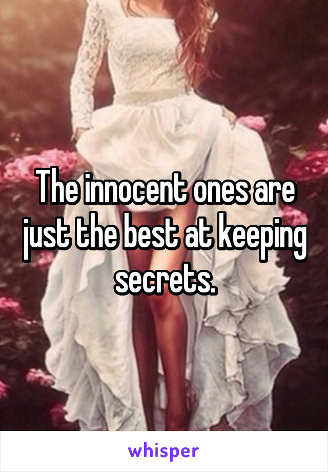 The innocent ones are just the best at keeping secrets.