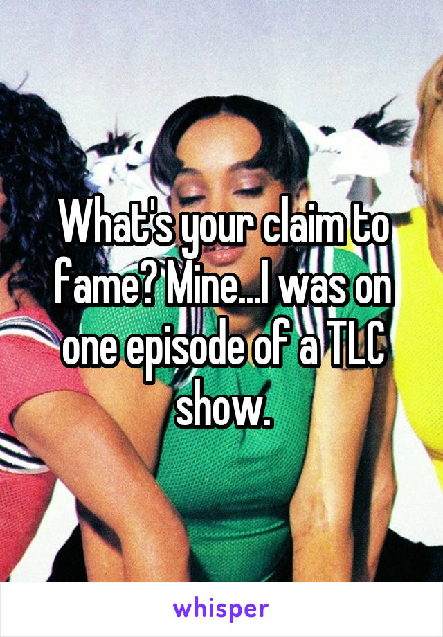 What's your claim to fame? Mine...I was on one episode of a TLC show.