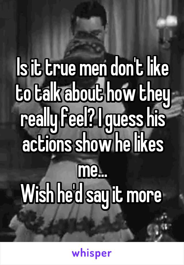 Is it true men don't like to talk about how they really feel? I guess his actions show he likes me... Wish he'd say it more