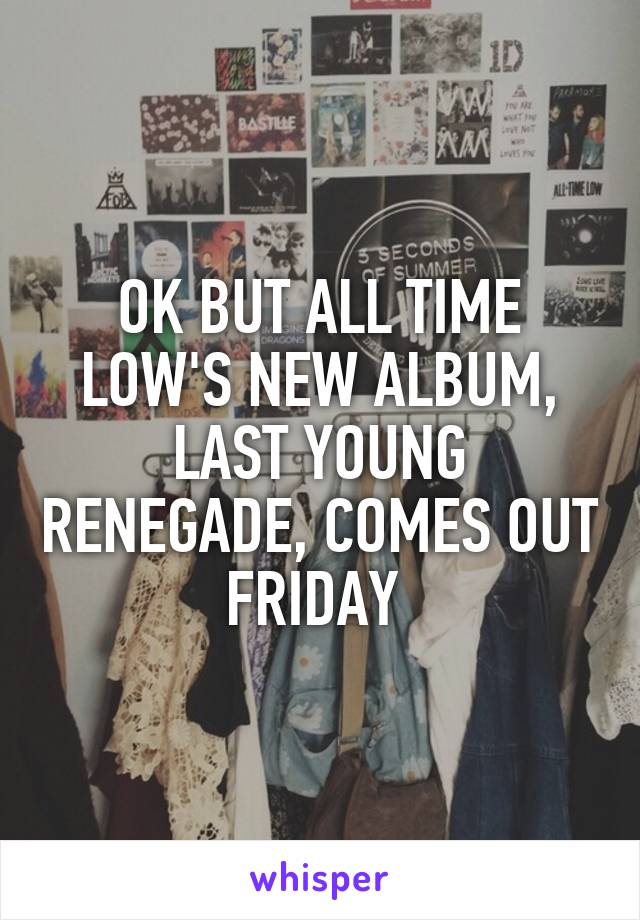 OK BUT ALL TIME LOW'S NEW ALBUM, LAST YOUNG RENEGADE, COMES OUT FRIDAY