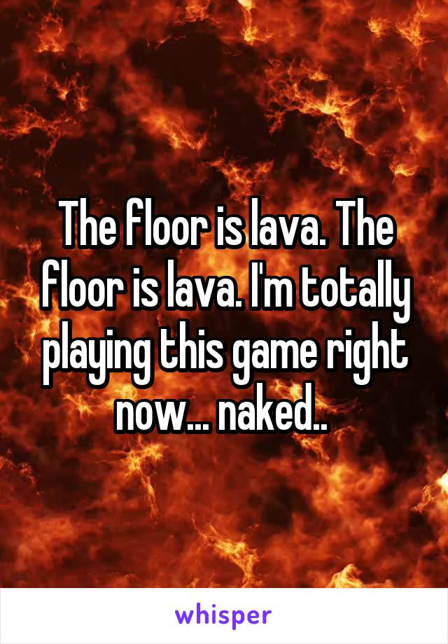 The floor is lava. The floor is lava. I'm totally playing this game right now... naked..