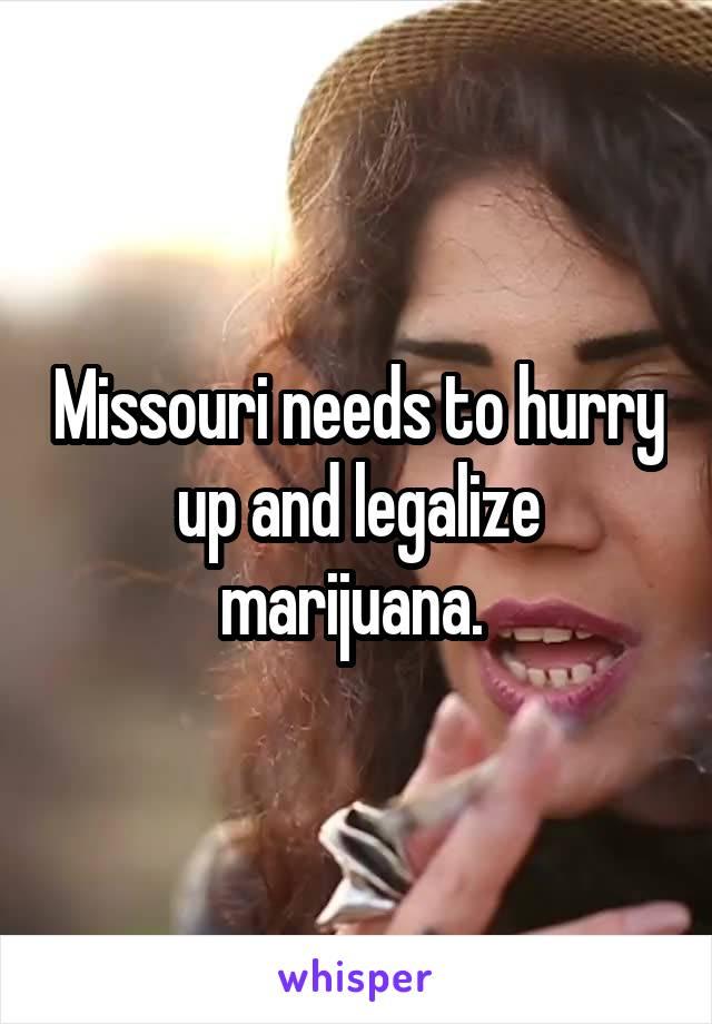 Missouri needs to hurry up and legalize marijuana.