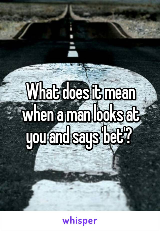 What does it mean when a man looks at you and says 'bet'?