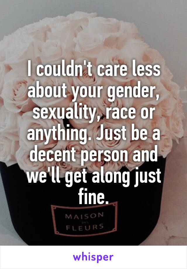 I couldn't care less about your gender, sexuality, race or anything. Just be a decent person and we'll get along just fine.