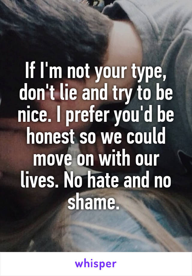 If I'm not your type, don't lie and try to be nice. I prefer you'd be honest so we could move on with our lives. No hate and no shame.