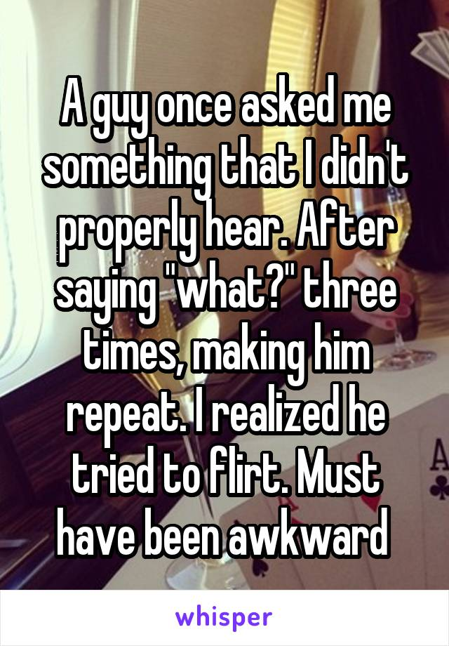 """A guy once asked me something that I didn't properly hear. After saying """"what?"""" three times, making him repeat. I realized he tried to flirt. Must have been awkward"""