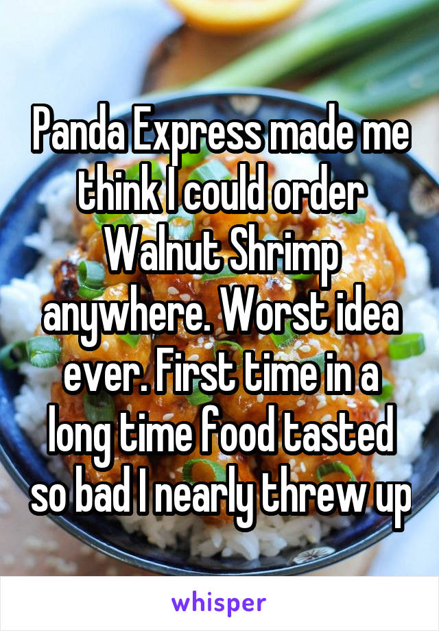 Panda Express made me think I could order Walnut Shrimp anywhere. Worst idea ever. First time in a long time food tasted so bad I nearly threw up