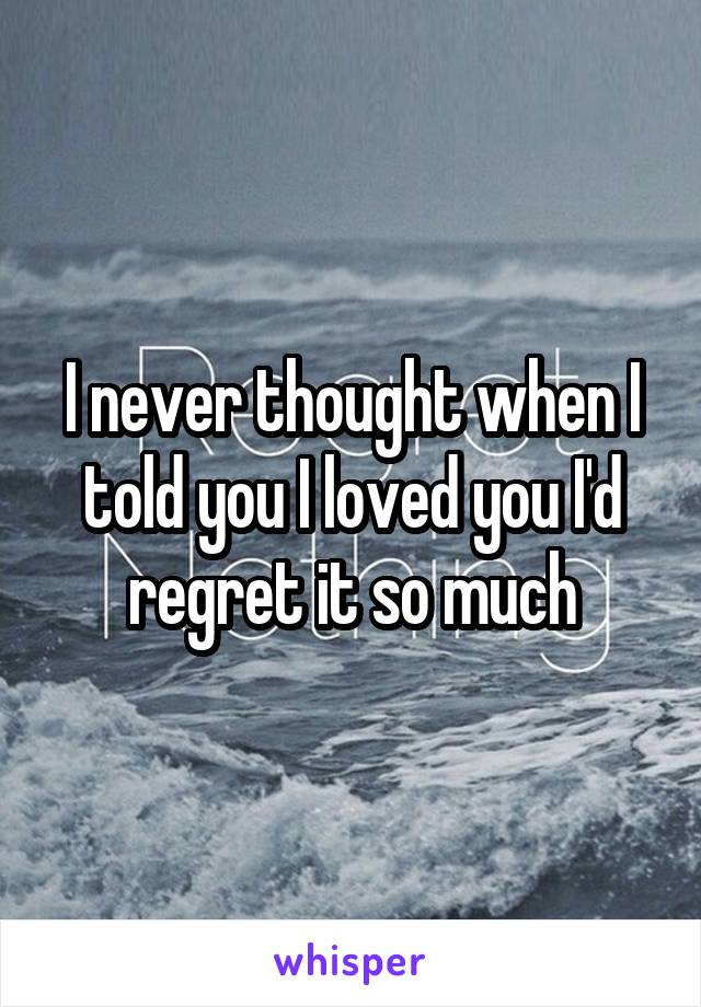 I never thought when I told you I loved you I'd regret it so much