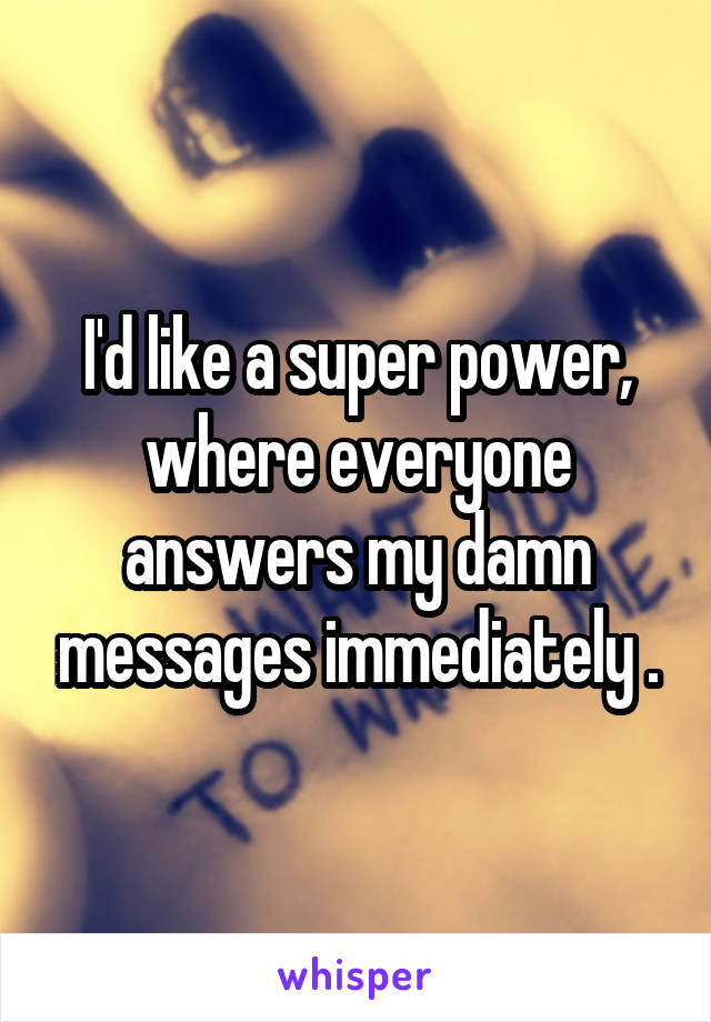 I'd like a super power, where everyone answers my damn messages immediately .
