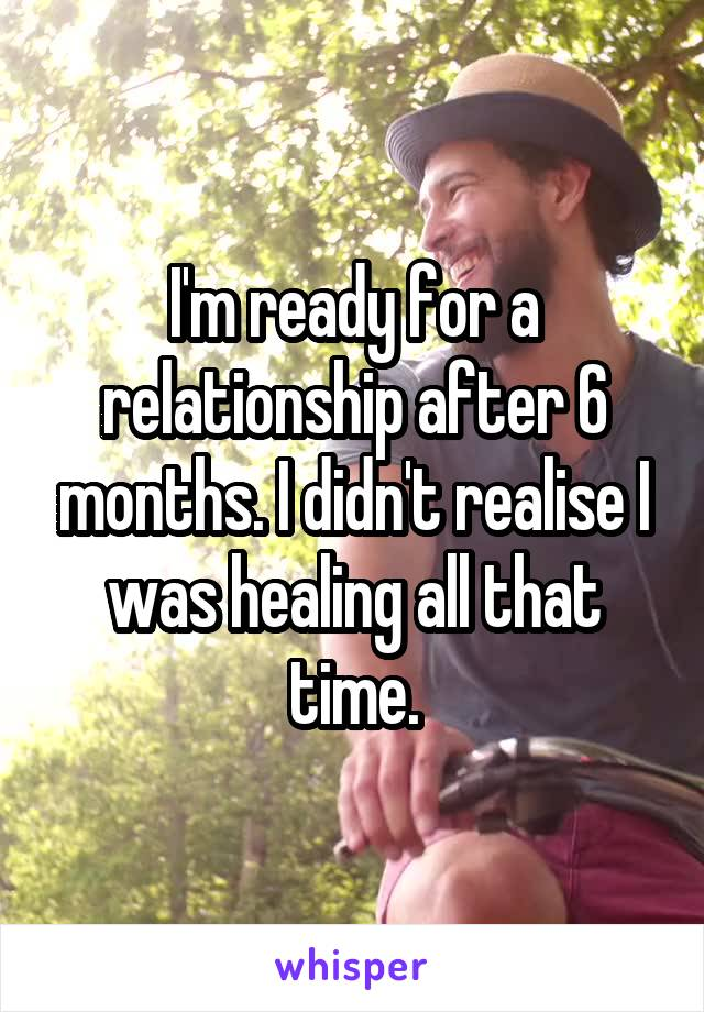 I'm ready for a relationship after 6 months. I didn't realise I was healing all that time.