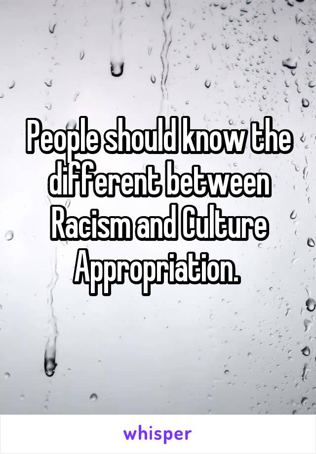 People should know the different between Racism and Culture Appropriation.