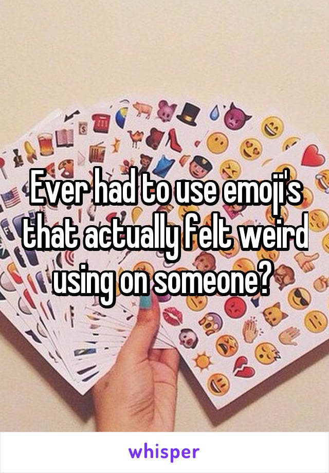 Ever had to use emoji's that actually felt weird using on someone?