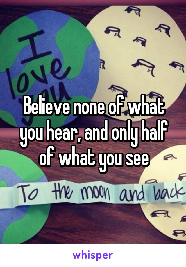 Believe none of what you hear, and only half of what you see