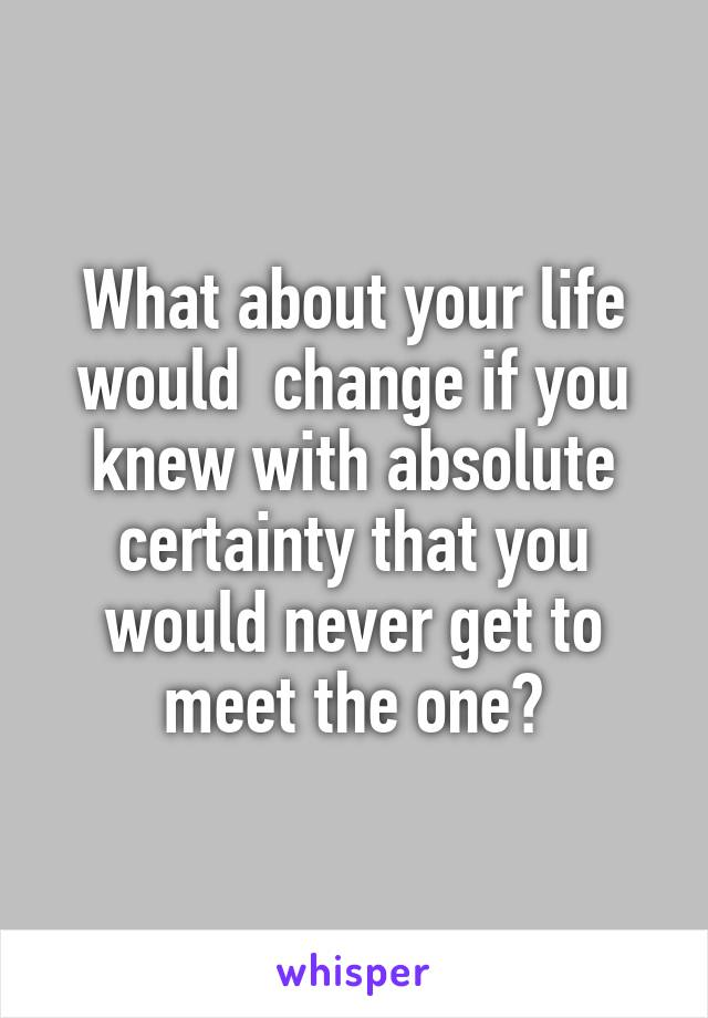What about your life would  change if you knew with absolute certainty that you would never get to meet the one?
