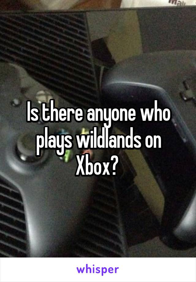 Is there anyone who plays wildlands on Xbox?