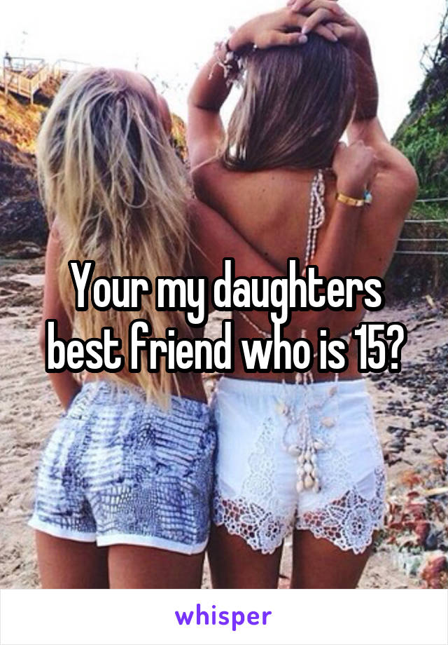 Your my daughters best friend who is 15?