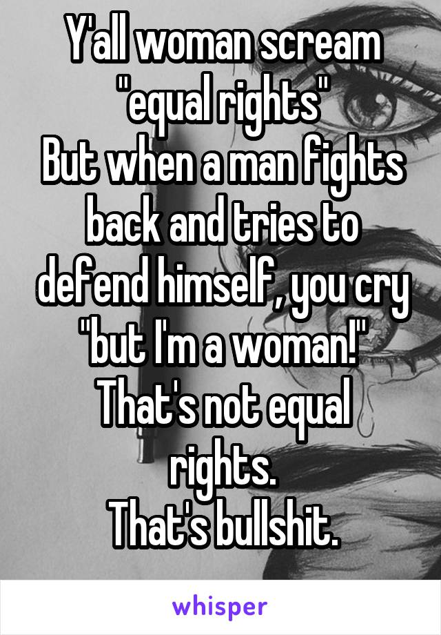 "Y'all woman scream ""equal rights"" But when a man fights back and tries to defend himself, you cry ""but I'm a woman!"" That's not equal rights. That's bullshit."