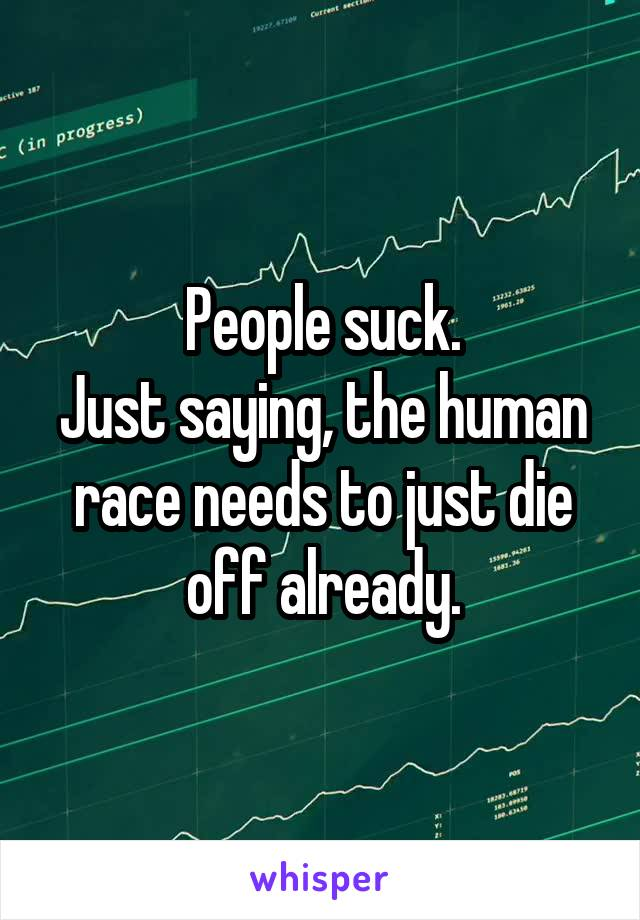 People suck. Just saying, the human race needs to just die off already.