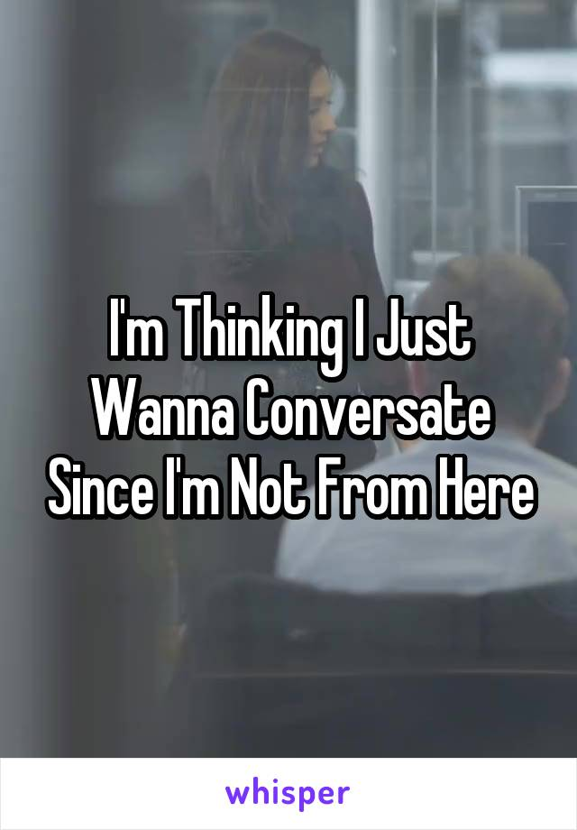 I'm Thinking I Just Wanna Conversate Since I'm Not From Here