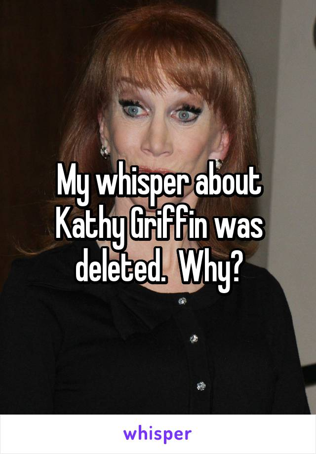 My whisper about Kathy Griffin was deleted.  Why?