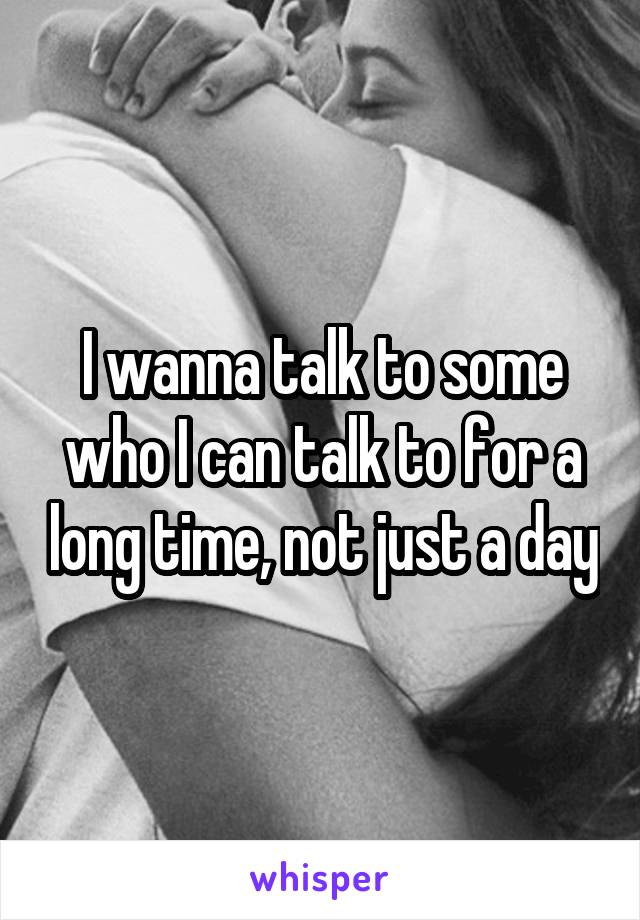 I wanna talk to some who I can talk to for a long time, not just a day