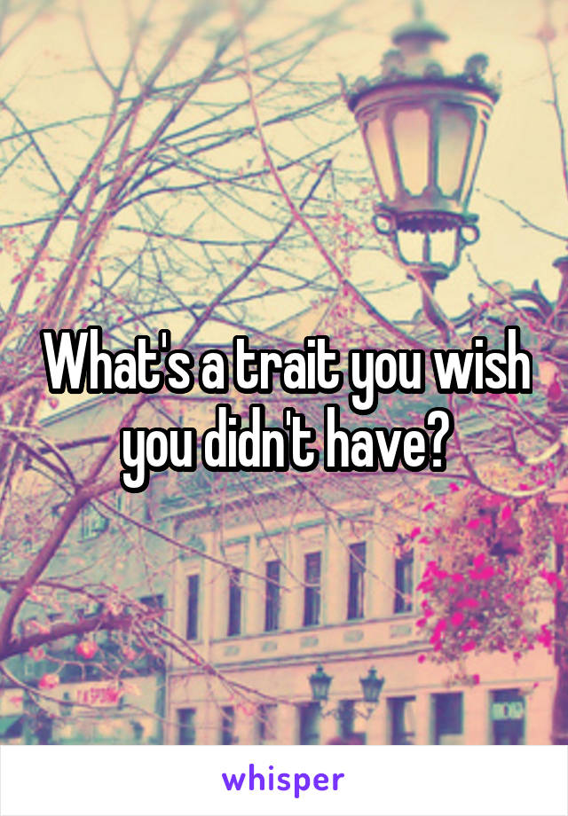 What's a trait you wish you didn't have?