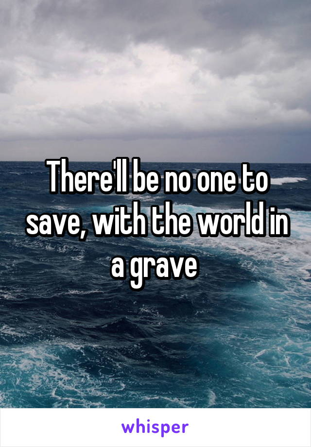 There'll be no one to save, with the world in a grave