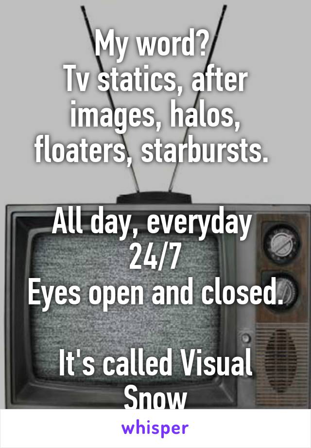My word?  Tv statics, after images, halos, floaters, starbursts.   All day, everyday  24/7 Eyes open and closed.  It's called Visual Snow