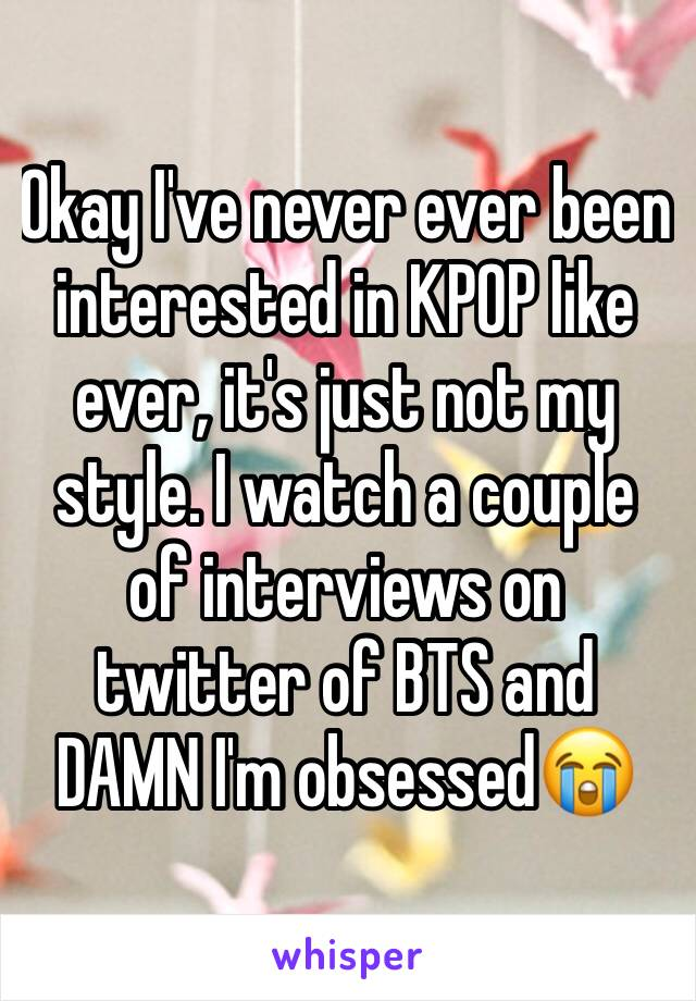 Okay I've never ever been interested in KPOP like ever, it's just not my style. I watch a couple of interviews on twitter of BTS and DAMN I'm obsessed😭