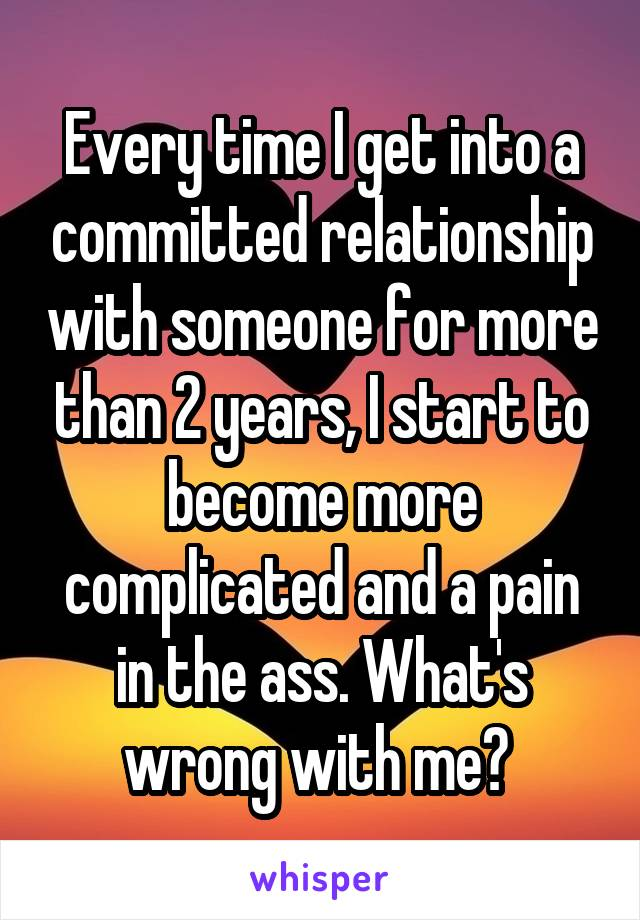 Every time I get into a committed relationship with someone for more than 2 years, I start to become more complicated and a pain in the ass. What's wrong with me?