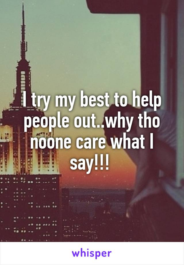 I try my best to help people out..why tho noone care what I say!!!