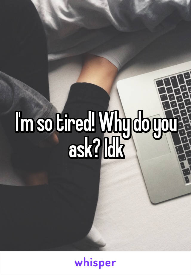 I'm so tired! Why do you ask? Idk