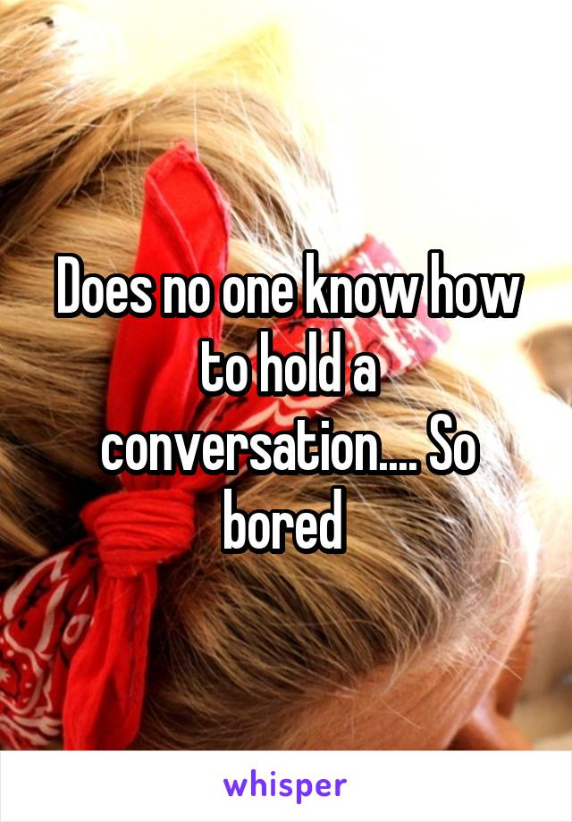 Does no one know how to hold a conversation.... So bored