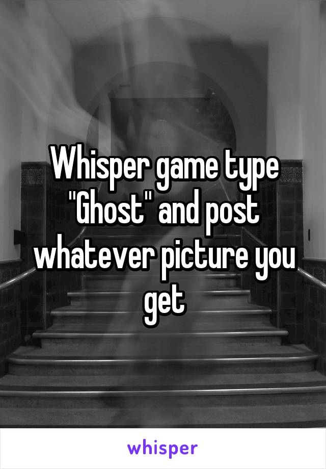 """Whisper game type """"Ghost"""" and post whatever picture you get"""