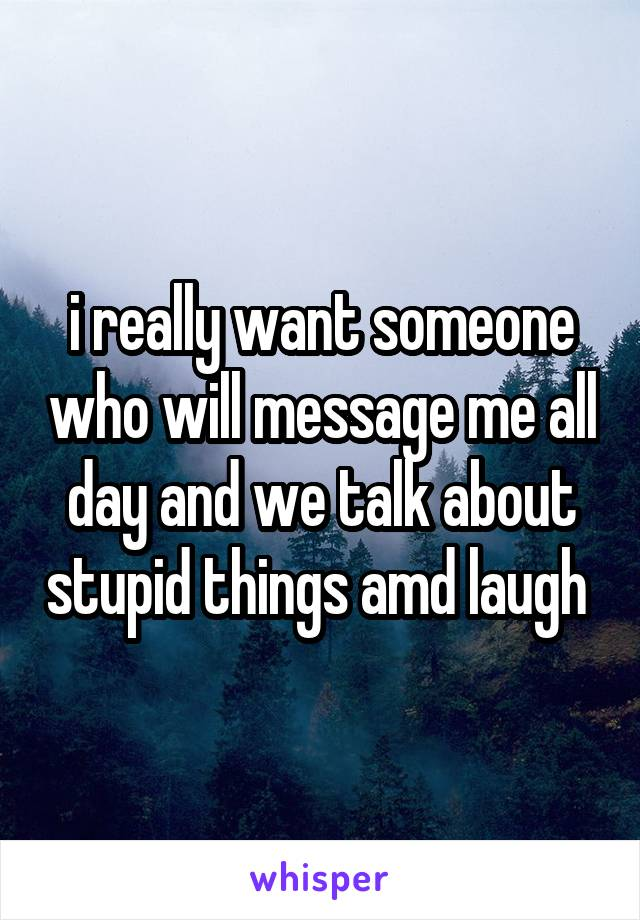 i really want someone who will message me all day and we talk about stupid things amd laugh