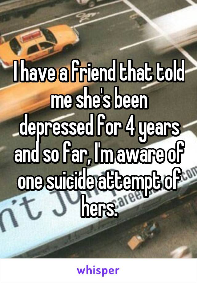 I have a friend that told me she's been depressed for 4 years and so far, I'm aware of one suicide attempt of hers.