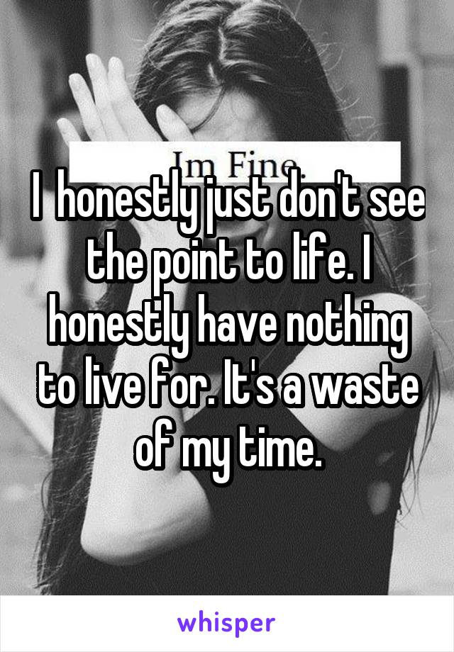 I  honestly just don't see the point to life. I honestly have nothing to live for. It's a waste of my time.
