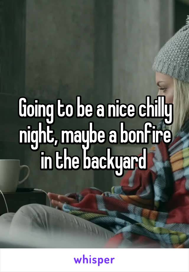 Going to be a nice chilly night, maybe a bonfire in the backyard