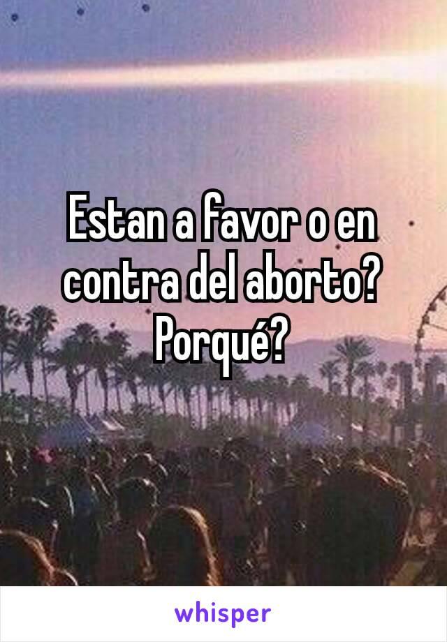 Estan a favor o en contra del aborto? Porqué?