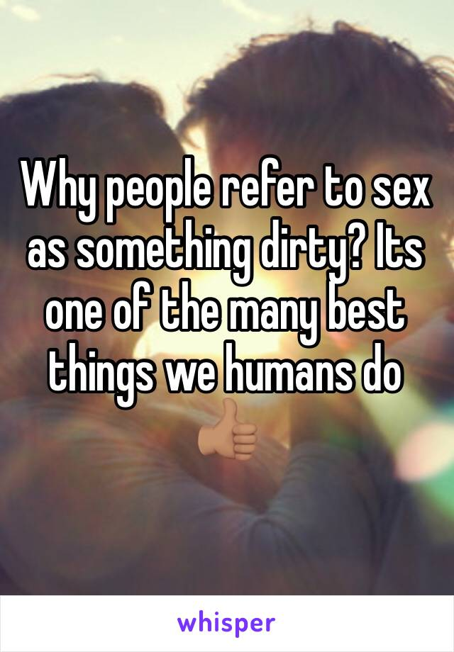 Why people refer to sex as something dirty? Its one of the many best things we humans do 👍🏽
