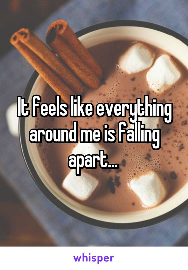 It feels like everything around me is falling apart...