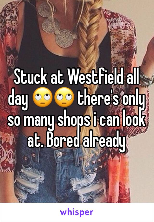 Stuck at Westfield all day 🙄🙄 there's only so many shops i can look at. Bored already