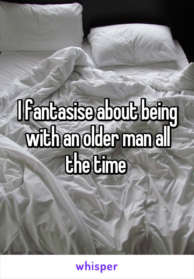 I fantasise about being with an older man all the time