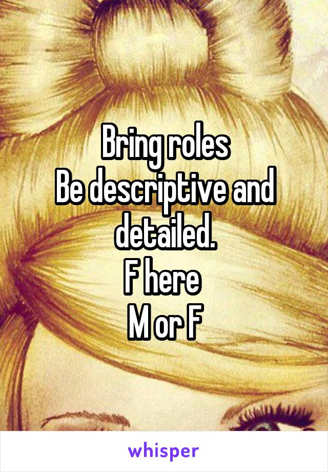 Bring roles Be descriptive and detailed. F here  M or F