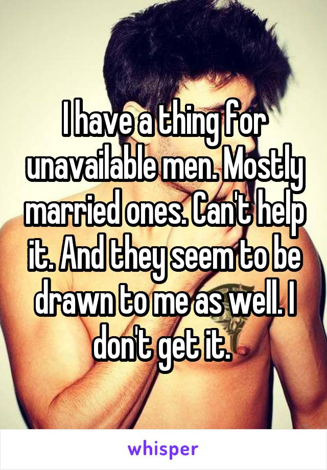 I have a thing for unavailable men. Mostly married ones. Can't help it. And they seem to be drawn to me as well. I don't get it.