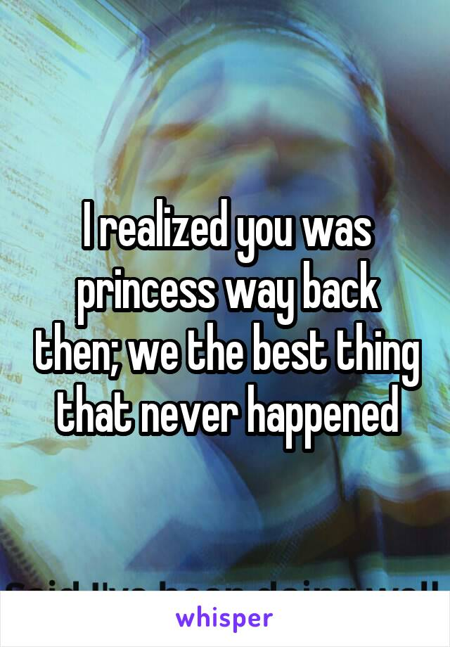I realized you was princess way back then; we the best thing that never happened