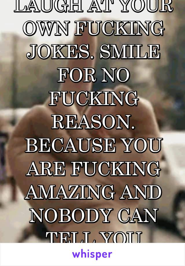 LAUGH AT YOUR OWN FUCKING JOKES. SMILE FOR NO FUCKING REASON. BECAUSE YOU ARE FUCKING AMAZING AND NOBODY CAN TELL YOU OTHERWISE..