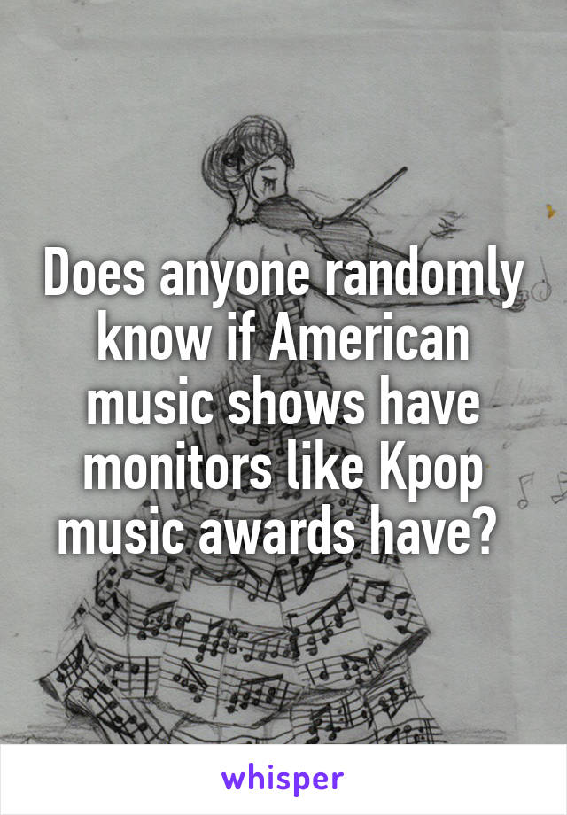 Does anyone randomly know if American music shows have monitors like Kpop music awards have?